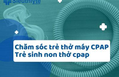 Chăm sóc trẻ thở máy CPAP, trẻ sinh non thở cpap