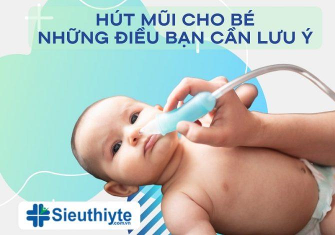 Hút mũi cho bé đúng cách: Những lưu ý khi hút mũi cho bé